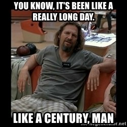 The Dude - you know, It's been like a really long day. like a century, man