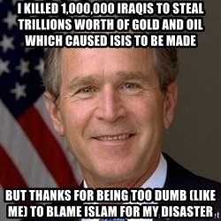 George Bush - I killed 1,000,000 Iraqis to steal trillions worth of gold and oil which caused ISIS to be made  But thanks for being too dumb (like me) to blame Islam for my disaster