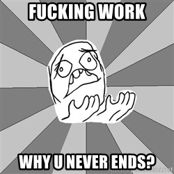 Whyyy??? - fucking work why u never ends?