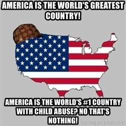 Scumbag America2 - America is the world's greatest country! America is the world's #1 country with child abuse? No that's nothing!