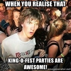 -Sudden Clarity Clarence - when you realise that king-o-fest parties are awesome!