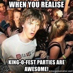 -Sudden Clarity Clarence - when you realise king-o-fest parties are awesome!