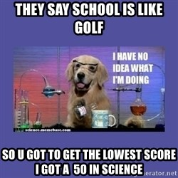 I don't know what i'm doing! dog - They say school is like golf So u got to get the lowest score i got A  50 in science