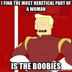 Zapp Brannigan - I FIND THE MOST HERETICAL PART OF A WOMAN IS THE BOOBIES