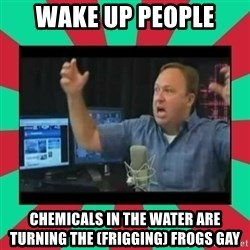 Alex Jones  - Wake up people Chemicals in the water are turning the (frigging) frogs gay