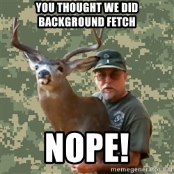 Chuck Testa Nope - You thought we did Background Fetch NOPE!