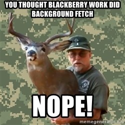 Chuck Testa Nope - You thought blackberry work did background fetch NOPE!