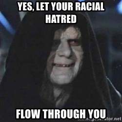 Sith Lord - Yes, let your racial hatred Flow through you