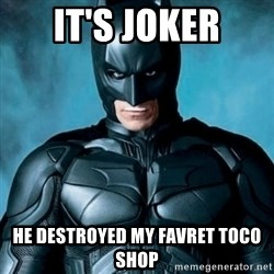 Blatantly Obvious Batman - it's joker he DESTRoyed my favret toco shop