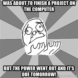 Whyyy??? - was about to finish a project on the computer but the power went out and it's due tomorrow!