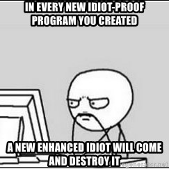 computer guy - In every new idiot-proof program you created a new enhanced idiot will come and destroy it