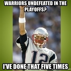 tom brady - warriors undefeated in the playoffs? i've done that five times