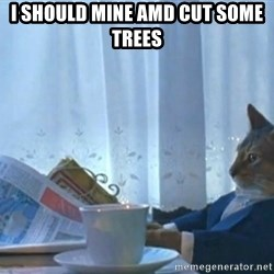 Sophisticated Cat - i should mine amd cut some trees
