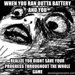 Dramatic Fffffuuuuu - When you ran outta battery and you Realize you didnt save your proGress throughout the whole game