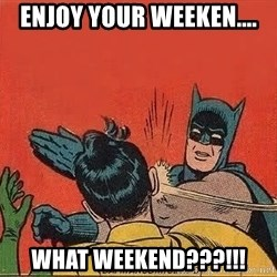 batman slap robin - Enjoy your weeken.... What weekend???!!!