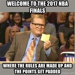 Welcome to Whose Line - Welcome to the 2017 nba finals where the rules are made up and the points get padded