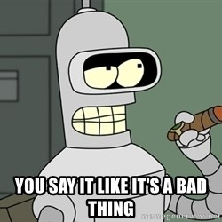 Typical Bender -  you say it like it's a bad thing