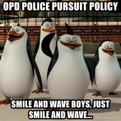 Madagascar Penguin - OPD police PURSUIT policy Smile and wave boys, just smile and wave...