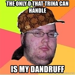 Scumbag nerd - the only D THAT TRINA CAN HANDLE IS MY DANDRUFF