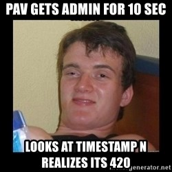 Weed Guy Walter - pav gets admin for 10 sec looks at timestamp n realizes its 420