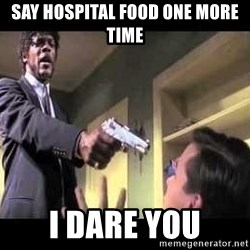 Say what again - Say Hospital Food One More time I Dare you