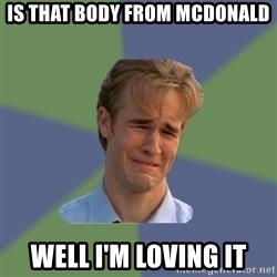 Sad Face Guy - Is that body from Mcdonald Well i'm loving it