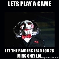saw jigsaw meme - Lets play a game Let the raiders Lead for 78  Mins only lol