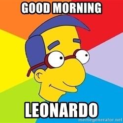 Milhouse - Good morning LeoNardo
