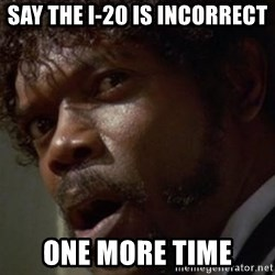 Angry Samuel L Jackson - Say the i-20 is incorrect one more time