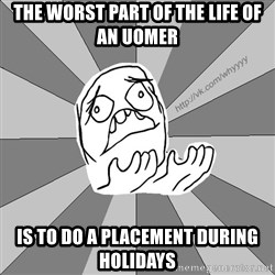 Whyyy??? - the worst part of the life of an uomer  is to do a placement during holidays