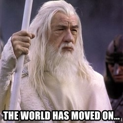 White Gandalf -  The world has moved on...