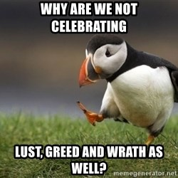 Unpopular Opinion Puffin - why are we not celebrating lust, greed and wrath as well?