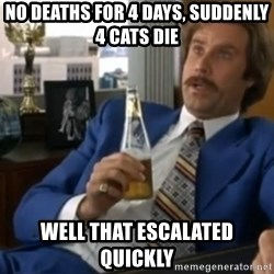 well that escalated quickly  - No deaths for 4 days, suddenly 4 cats die Well that escalated quickly