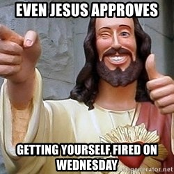 Hippie Jesus - Even Jesus APproves Getting yourself fireD on Wednesday