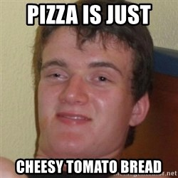 Stoner Guy - Pizza is just  CHEESY TOMATO BREAD