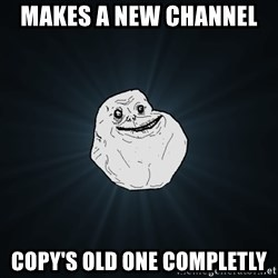 Forever Alone - Makes a new channel  copy's old one completly