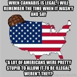 """Scumbag America2 - When cannabis is legal, i will remember the time when it wasn't and say """"a lot of americans were pretty stupid to allow it to be illegal, weren't they?"""
