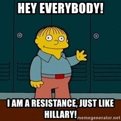Ralph Wiggum - Hey everybody! I am a resistance, just like hillary!