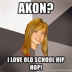 Musically Oblivious 8th Grader - akon? i love old school hip hop!