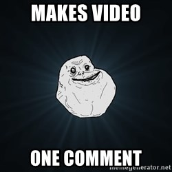 Forever Alone - Makes video One comment