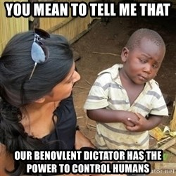you mean to tell me black kid - You MEan to tell me That OUR Benovlent dictator has the POwer to CONtrol Humans