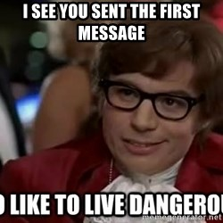 I too like to live dangerously - I see you sent the first message