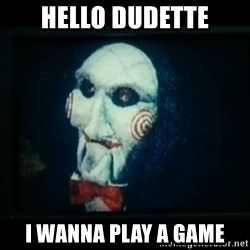 SAW - I wanna play a game - Hello Dudette I wanna play a game