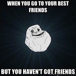 Forever Alone - WHEN YOU GO TO YOUR BEST FRIENDS but you haven't got friends