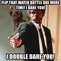 I double dare you - flip that water bottle one more time! i dare you! i double dare you!