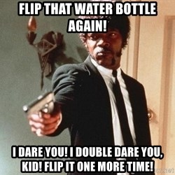 I double dare you - FLIP THAT WATER BOTTLE again! i dare you! i double dare you, kid! flip it one more time!