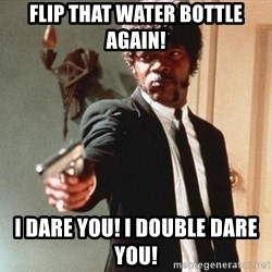 I double dare you - flip that water bottle again! i dare you! i double dare you!