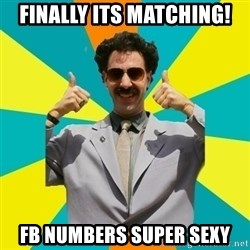 Borat Meme - Finally its matching! FB Numbers SUper Sexy