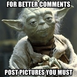 Yodanigger - for better comments post pictures you must