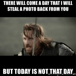 But it is not this Day ARAGORN - There will come a day that i will steal a photo back from you but today is not that day